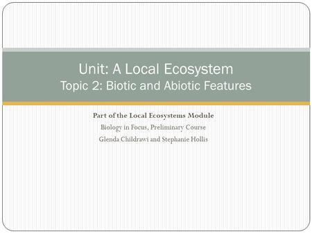 Part of the Local Ecosystems Module Biology in Focus, Preliminary Course Glenda Childrawi and Stephanie Hollis Unit: A Local Ecosystem Topic 2: Biotic.