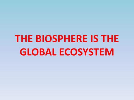 THE BIOSPHERE IS THE GLOBAL ECOSYSTEM. ECOLOGY STUDY OF THE INTERACTIONS AMONG ORGANISMS AND BETWEEN ORGANISMS AND THEIR ENVIRONMENTS.