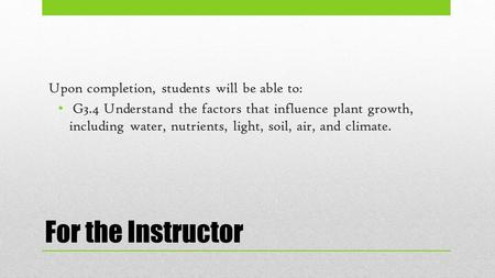 For the Instructor Upon completion, students will be able to: G3.4 Understand the factors that influence plant growth, including water, nutrients, light,