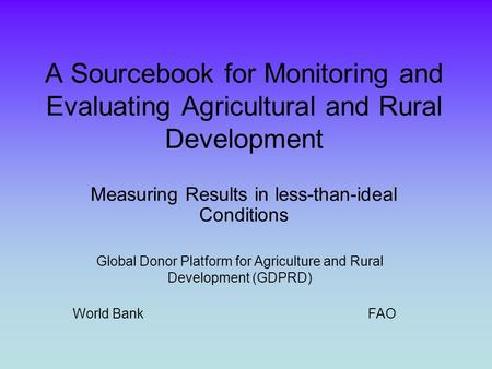 A Sourcebook for Monitoring and Evaluating Agricultural and Rural Development Measuring Results in less-than-ideal Conditions Global Donor Platform for.