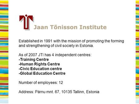 Established in 1991 with the mission of promoting the forming and strengthening of civil society in Estonia. As of 2007 JTI has 4 independent centres: