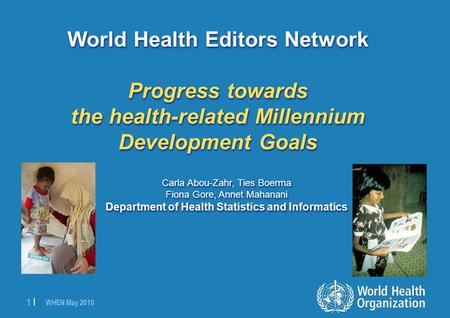 WHEN May 2010 1 |1 | World Health Editors Network Progress towards the health-related Millennium Development Goals Carla Abou-Zahr, Ties Boerma Fiona Gore,