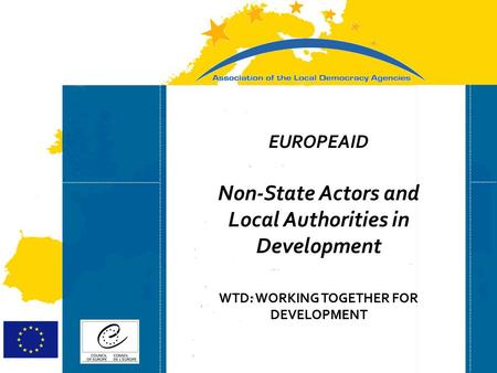 Strasbourg 05/06/07 Strasbourg 31/07/07 EUROPEAID Non-State Actors and Local Authorities in Development WTD: WORKING TOGETHER FOR DEVELOPMENT.