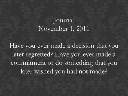 Journal November 1, 2011 Have you ever made a decision that you later regretted? Have you ever made a commitment to do something that you later wished.