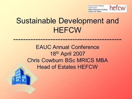 Sustainable Development and HEFCW -------------------------------------------- EAUC Annual Conference 18 th April 2007 Chris Cowburn BSc MRICS MBA Head.