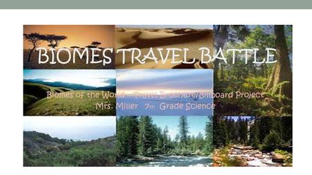 BIOMES TRAVEL BATTLE Biomes of the World – Travel Brochure/Billboard Project Mrs. Miller 7 th Grade Science.