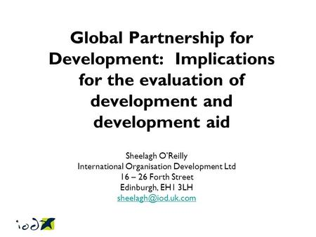 Global Partnership for Development: Implications for the evaluation of development and development aid Sheelagh O'Reilly International Organisation Development.
