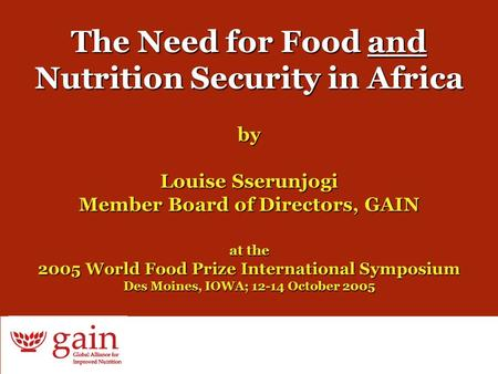 1 The Need for Food and Nutrition Security in Africa by Louise Sserunjogi Member Board of Directors, GAIN at the 2005 World Food Prize International Symposium.