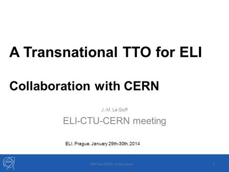 A Transnational TTO for ELI Collaboration with CERN J.-M. Le Goff ELI-CTU-CERN meeting ELI, Prague, January 29th-30th, 2014 HEPTech-CERN Collaboration.