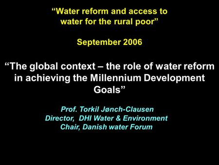 "Prof. Torkil Jønch-Clausen Director, DHI Water & Environment Chair, Danish water Forum ""Water reform and access to water for the rural poor"" September."