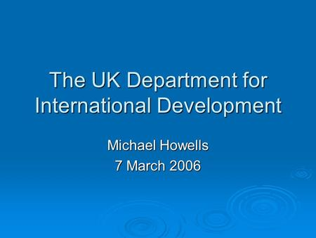 The UK Department for International Development Michael Howells 7 March 2006.