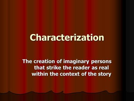 Characterization The creation of imaginary persons that strike the reader as real within the context of the story.