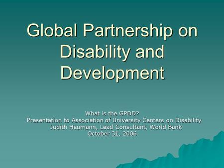 Global Partnership on Disability and Development What is the GPDD? Presentation to Association of University Centers on Disability Presentation to Association.