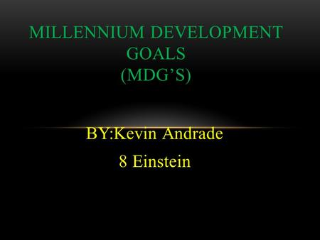 BY:Kevin Andrade 8 Einstein MILLENNIUM DEVELOPMENT GOALS (MDG'S)