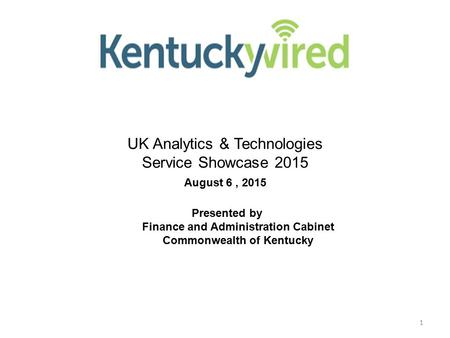 1 NG KIH / I Way UK Analytics & Technologies Service Showcase 2015 August 6, 2015 Presented by Finance and Administration Cabinet Commonwealth of Kentucky.