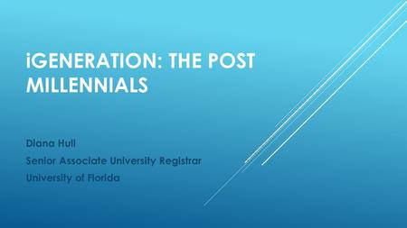 IGENERATION: THE POST MILLENNIALS Diana Hull Senior Associate University Registrar University of Florida.