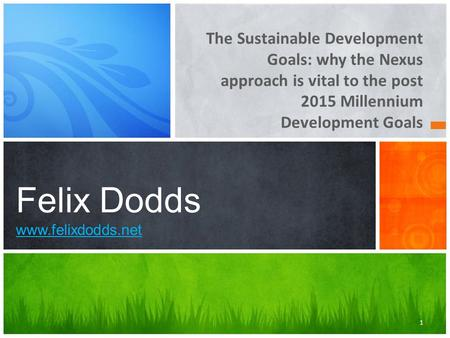 The Sustainable Development Goals: why the Nexus approach is vital to the post 2015 Millennium Development Goals Felix Dodds www.felixdodds.net www.felixdodds.net.