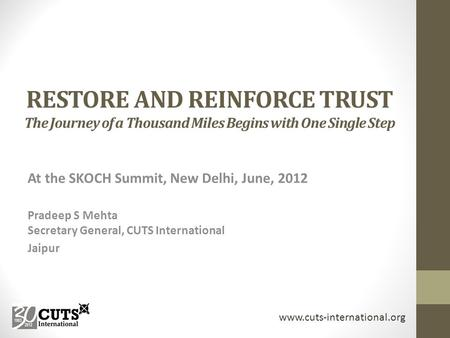 RESTORE AND REINFORCE TRUST The Journey of a Thousand Miles Begins with One Single Step At the SKOCH Summit, New Delhi, June, 2012 Pradeep S Mehta Secretary.