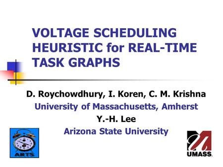 VOLTAGE SCHEDULING HEURISTIC for REAL-TIME TASK GRAPHS D. Roychowdhury, I. Koren, C. M. Krishna University of Massachusetts, Amherst Y.-H. Lee Arizona.
