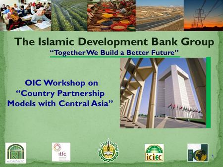 "1 The Islamic Development Bank Group ""Together We Build a Better Future"" OIC Workshop on ""Country Partnership Models with Central Asia"""