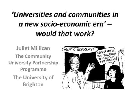 'Universities and communities in a new socio-economic era' – would that work? Juliet Millican The Community University Partnership Programme The University.