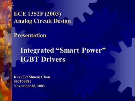 "ECE 1352F (2003) Analog Circuit Design Presentation Integrated ""Smart Power"" IGBT Drivers Kay (Tsz Shuen) Chan 993509681 November 28, 2003."