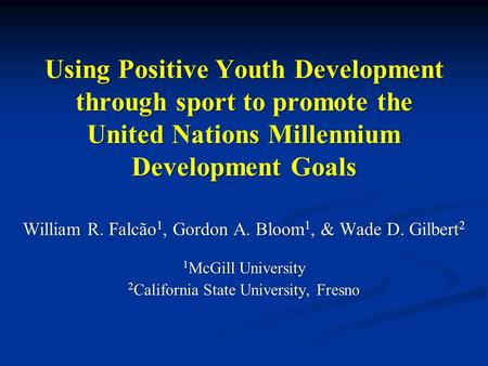 Using Positive Youth Development through sport to promote the United Nations Millennium Development Goals William R. Falcão 1, Gordon A. Bloom 1, & Wade.
