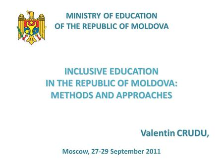 MINISTRY OF EDUCATION OF THE REPUBLIC OF MOLDOVA INCLUSIVE EDUCATION IN THE REPUBLIC OF MOLDOVA: METHODS AND APPROACHES Valentin CRUDU Valentin CRUDU,