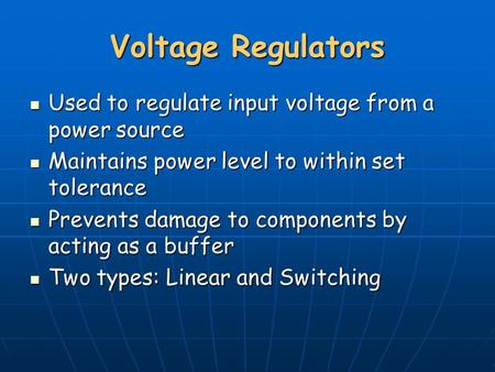 Voltage Regulators Used to regulate input voltage from a power source Used to regulate input voltage from a power source Maintains power level to within.