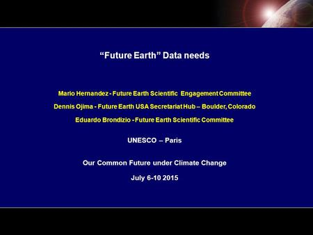"""Future Earth"" Data needs Mario Hernandez - Future Earth Scientific Engagement Committee Dennis Ojima - Future Earth USA Secretariat Hub – Boulder, Colorado."