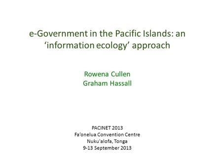 E-Government in the Pacific Islands: an 'information ecology' approach Rowena Cullen Graham Hassall PACINET 2013 Fa'onelua Convention Centre Nuku'alofa,
