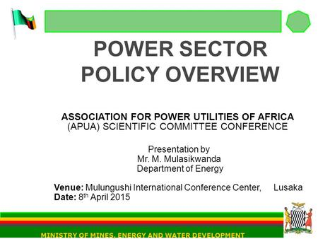 POWER SECTOR POLICY OVERVIEW ASSOCIATION FOR POWER UTILITIES OF AFRICA (APUA) SCIENTIFIC COMMITTEE CONFERENCE Presentation by Mr. M. Mulasikwanda Department.