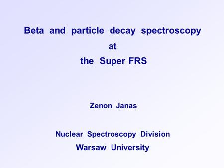 Beta and particle decay spectroscopy at the Super FRS Zenon Janas Nuclear Spectroscopy Division Warsaw University.
