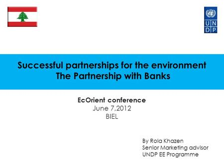 Successful partnerships for the environment The Partnership with Banks EcOrient conference June 7,2012 BIEL By Rola Khazen Senior Marketing advisor UNDP.