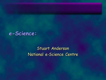 E-Science: Stuart Anderson National e-Science Centre Stuart Anderson National e-Science Centre.