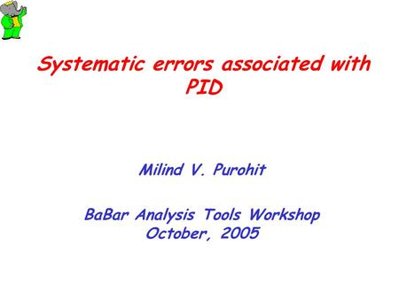 Systematic errors associated with PID Milind V. Purohit BaBar Analysis Tools Workshop October, 2005.