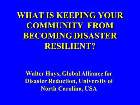WHAT IS KEEPING YOUR COMMUNITY FROM BECOMING DISASTER RESILIENT? Walter Hays, Global Alliance for Disaster Reduction, University of North Carolina, USA.