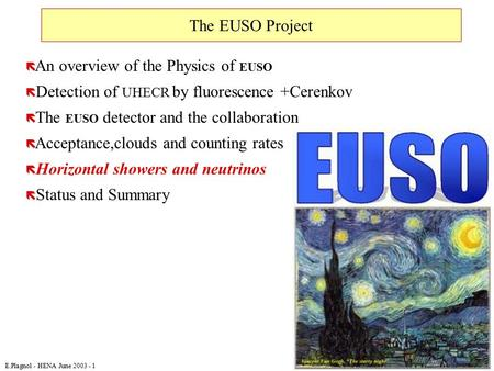 E.Plagnol - HENA June 2003 - 1 The EUSO Project ë An overview of the Physics of EUSO ë Detection of UHECR by fluorescence +Cerenkov ë The EUSO detector.