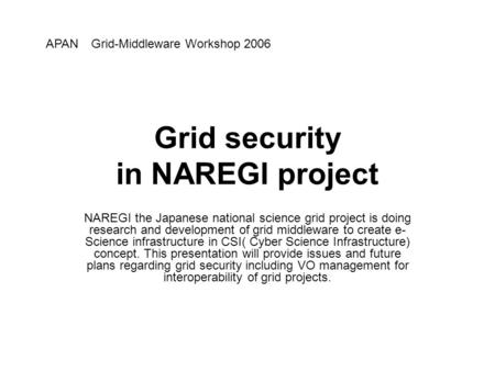 Grid security in NAREGI project NAREGI the Japanese national science grid project is doing research and development of grid middleware to create e- Science.