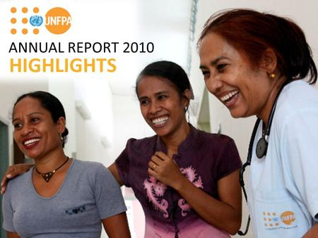 ANNUAL REPORT 2010 HIGHLIGHTS. It's a record! The international donor community rallied behind the goals of UNFPA, contributing a record $850 million.