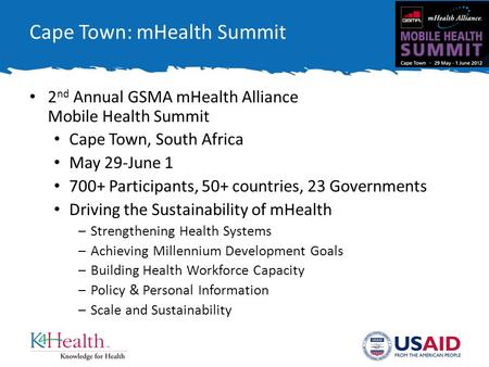 Cape Town: mHealth Summit 2 nd Annual GSMA mHealth Alliance Mobile Health Summit Cape Town, South Africa May 29-June 1 700+ Participants, 50+ countries,