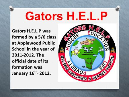 Gators H.E.L.P was formed by a 5/6 class at Applewood Public School in the year of 2011-2012. The official date of its formation was January 16 th, 2012.