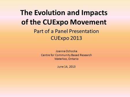 The Evolution and Impacts of the CUExpo Movement Part of a Panel Presentation CUExpo 2013 Joanna Ochocka Centre for Community Based Research Waterloo,