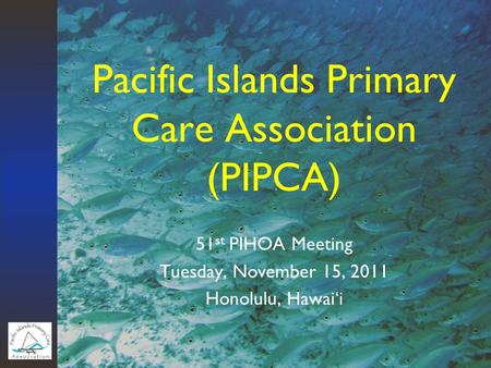 Pacific Islands Primary Care Association (PIPCA) 51 st PIHOA Meeting Tuesday, November 15, 2011 Honolulu, Hawai'i.