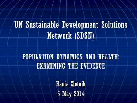 UN Sustainable Development Solutions Network (SDSN) POPULATION DYNAMICS AND HEALTH: EXAMINING THE EVIDENCE Hania Zlotnik 5 May 2014.