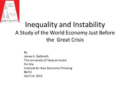 Inequality and Instability A Study of the World Economy Just Before the Great Crisis By James K. Galbraith The University of Texas at Austin For the Institute.
