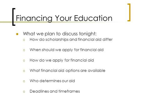 Financing Your Education What we plan to discuss tonight:  How do scholarships and financial aid differ  When should we apply for financial aid  How.