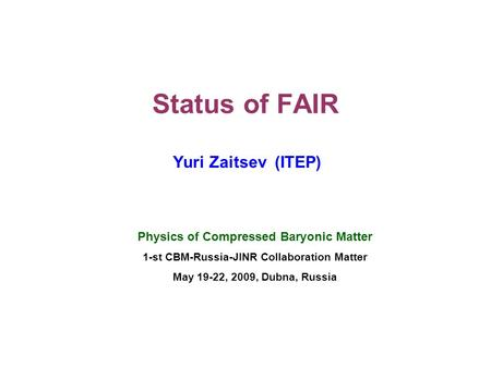 Status of FAIR Yuri Zaitsev (ITEP) Physics of Compressed Baryonic Matter 1-st CBM-Russia-JINR Collaboration Matter May 19-22, 2009, Dubna, Russia.