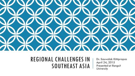 REGIONAL CHALLENGES IN SOUTHEAST ASIA Dr. Sauwalak Kittiprapas April 24, 2015 Presented at Rangsit University.