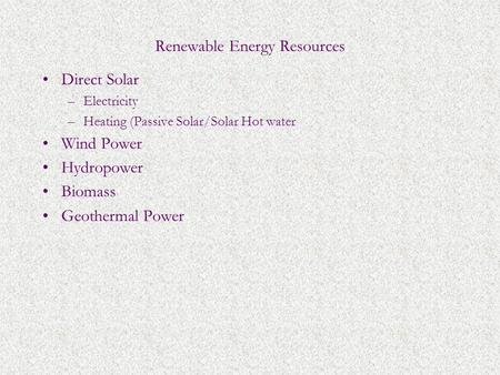 Renewable Energy Resources Direct Solar –Electricity –Heating (Passive Solar/Solar Hot water Wind Power Hydropower Biomass Geothermal Power.